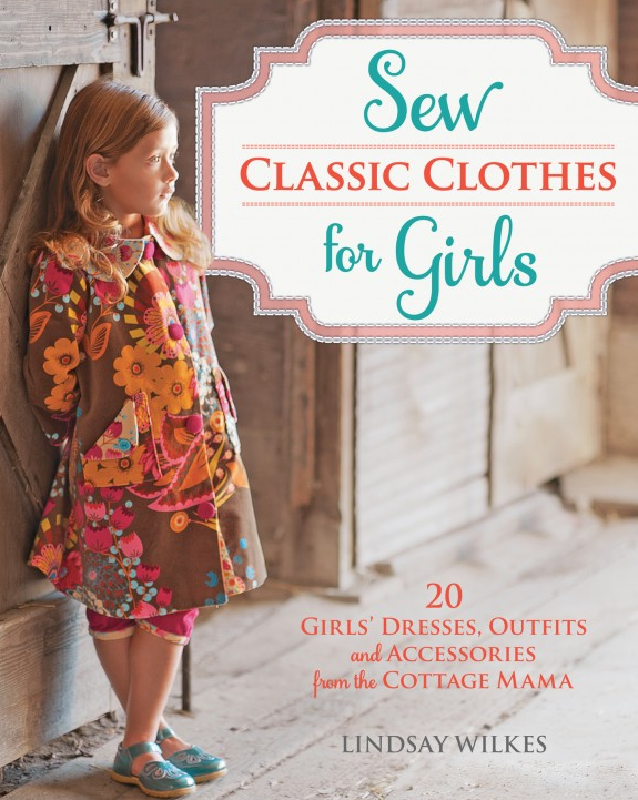Sew Classic Clothes for Girls by Lindsay Wilkes. www.thecottagemama.com